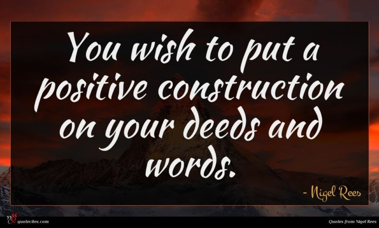 You wish to put a positive construction on your deeds and words.