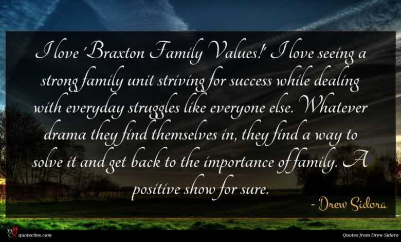 I love 'Braxton Family Values!' I love seeing a strong family unit striving for success while dealing with everyday struggles like everyone else. Whatever drama they find themselves in, they find a way to solve it and get back to the importance of family. A positive show for sure.