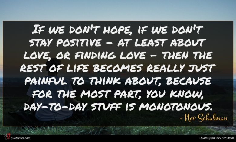 If we don't hope, if we don't stay positive - at least about love, or finding love - then the rest of life becomes really just painful to think about, because for the most part, you know, day-to-day stuff is monotonous.