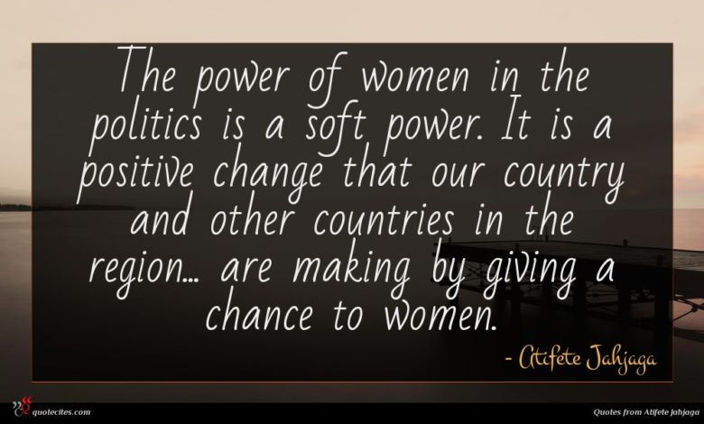 The power of women in the politics is a soft power. It is a positive change that our country and other countries in the region... are making by giving a chance to women.