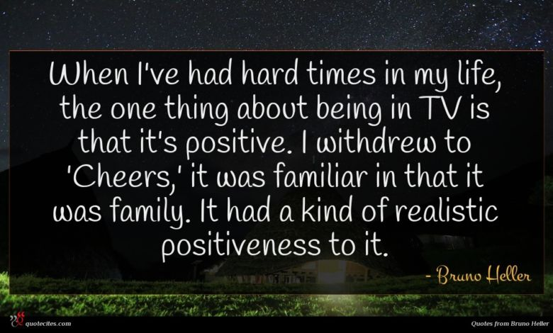 When I've had hard times in my life, the one thing about being in TV is that it's positive. I withdrew to 'Cheers,' it was familiar in that it was family. It had a kind of realistic positiveness to it.