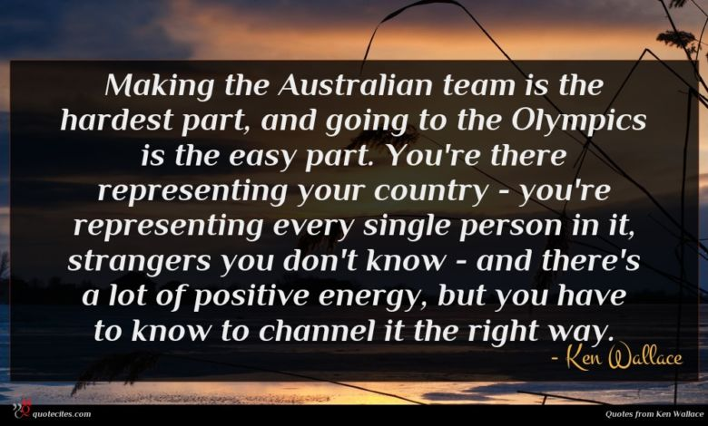 Making the Australian team is the hardest part, and going to the Olympics is the easy part. You're there representing your country - you're representing every single person in it, strangers you don't know - and there's a lot of positive energy, but you have to know to channel it the right way.