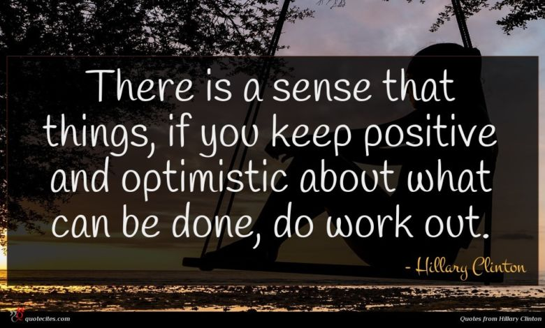 There is a sense that things, if you keep positive and optimistic about what can be done, do work out.