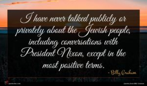 Billy Graham quote : I have never talked ...