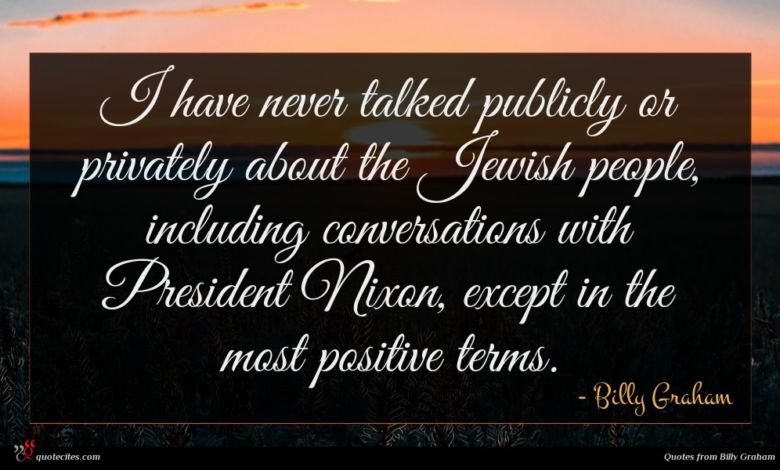 I have never talked publicly or privately about the Jewish people, including conversations with President Nixon, except in the most positive terms.