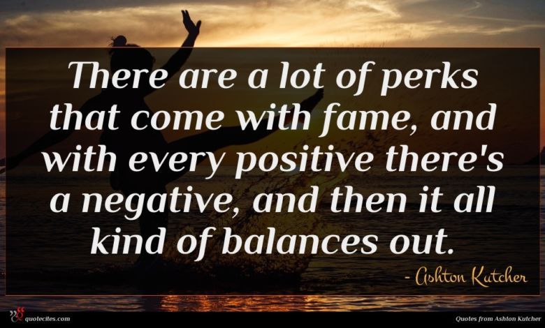 There are a lot of perks that come with fame, and with every positive there's a negative, and then it all kind of balances out.
