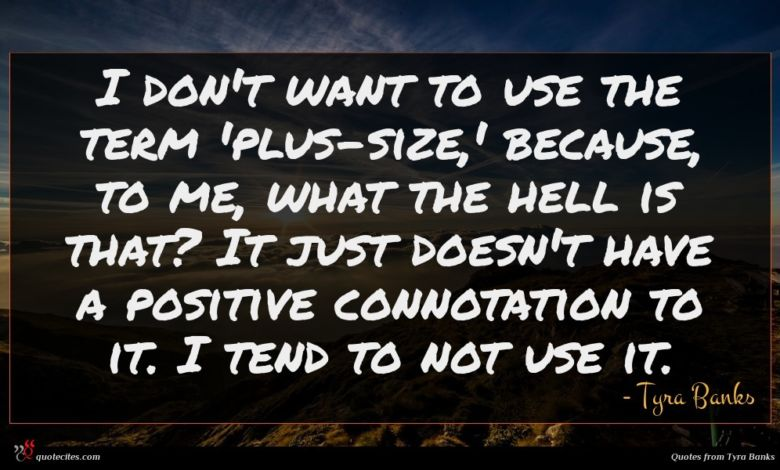 I don't want to use the term 'plus-size,' because, to me, what the hell is that? It just doesn't have a positive connotation to it. I tend to not use it.