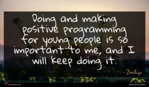 Zendaya quote : Doing and making positive ...