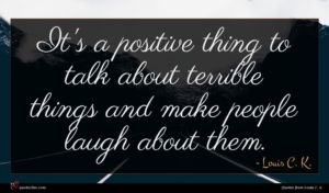 Louis C. K. quote : It's a positive thing ...