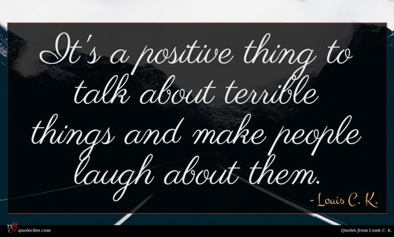 It's a positive thing to talk about terrible things and make people laugh about them.
