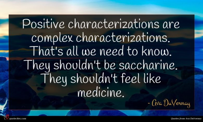 Positive characterizations are complex characterizations. That's all we need to know. They shouldn't be saccharine. They shouldn't feel like medicine.