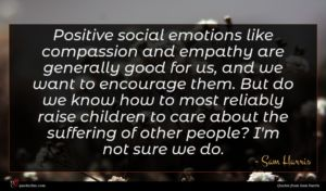 Sam Harris quote : Positive social emotions like ...