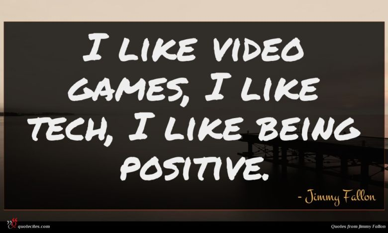 I like video games, I like tech, I like being positive.