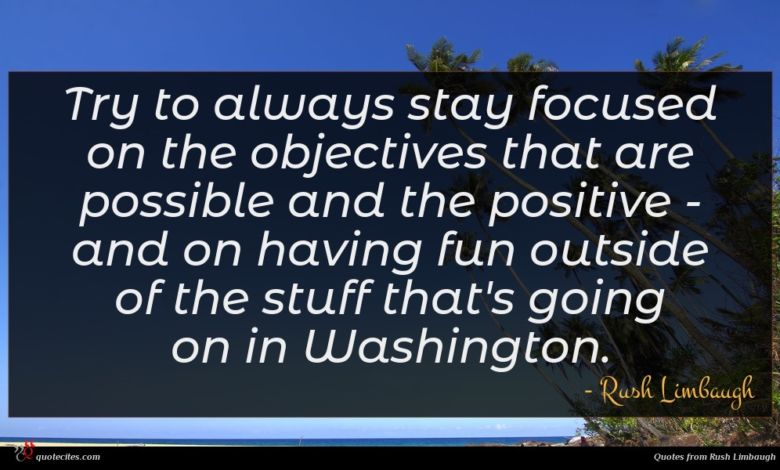 Try to always stay focused on the objectives that are possible and the positive - and on having fun outside of the stuff that's going on in Washington.