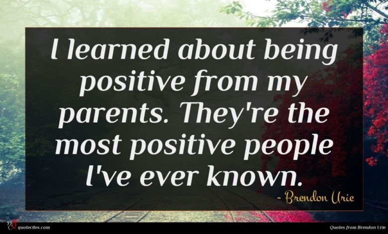 I learned about being positive from my parents. They're the most positive people I've ever known.