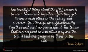 Aaron Rodgers quote : The beautiful thing about ...