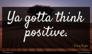 Craig Sager quote : Ya gotta think positive ...