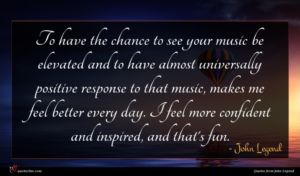 John Legend quote : To have the chance ...