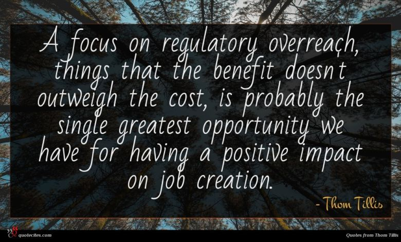 A focus on regulatory overreach, things that the benefit doesn't outweigh the cost, is probably the single greatest opportunity we have for having a positive impact on job creation.