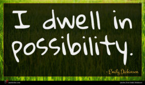 Emily Dickinson quote : I dwell in possibility ...