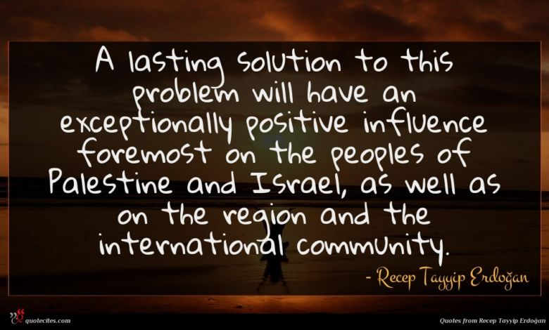 A lasting solution to this problem will have an exceptionally positive influence foremost on the peoples of Palestine and Israel, as well as on the region and the international community.