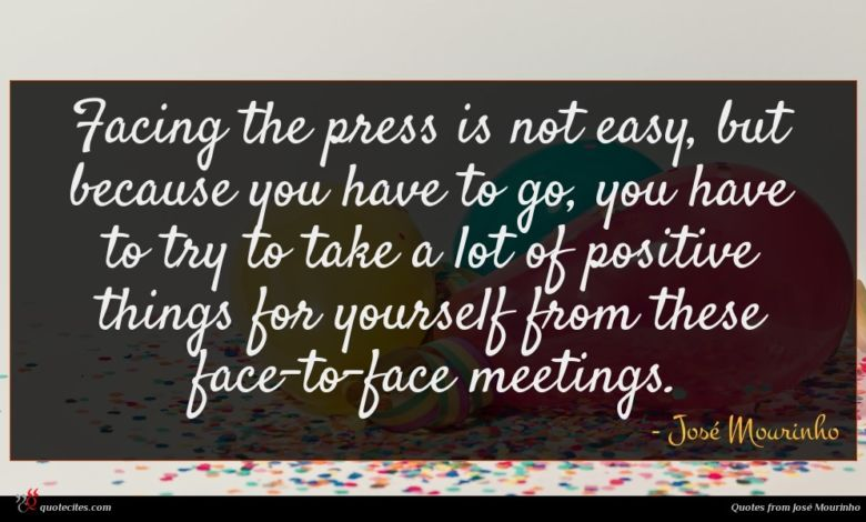 Facing the press is not easy, but because you have to go, you have to try to take a lot of positive things for yourself from these face-to-face meetings.