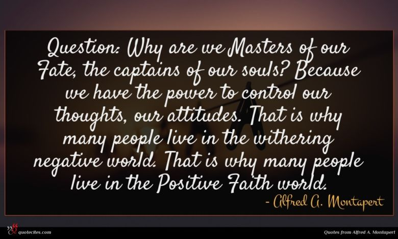 Question: Why are we Masters of our Fate, the captains of our souls? Because we have the power to control our thoughts, our attitudes. That is why many people live in the withering negative world. That is why many people live in the Positive Faith world.