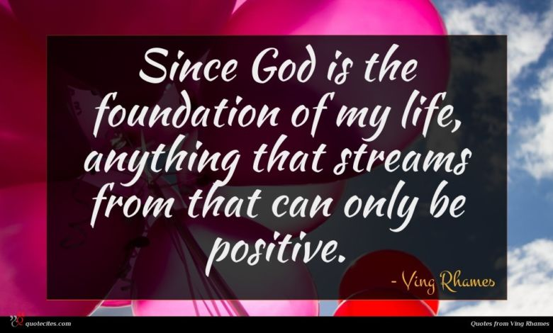 Since God is the foundation of my life, anything that streams from that can only be positive.