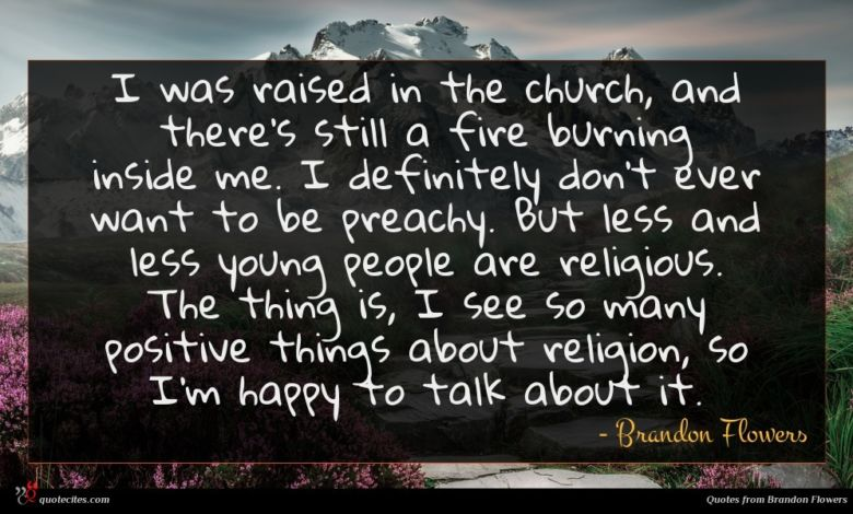 I was raised in the church, and there's still a fire burning inside me. I definitely don't ever want to be preachy. But less and less young people are religious. The thing is, I see so many positive things about religion, so I'm happy to talk about it.