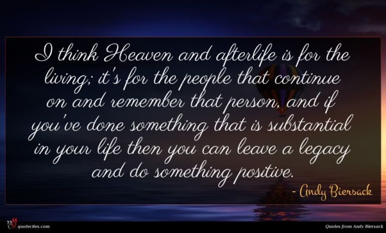 I think Heaven and afterlife is for the living; it's for the people that continue on and remember that person, and if you've done something that is substantial in your life then you can leave a legacy and do something positive.
