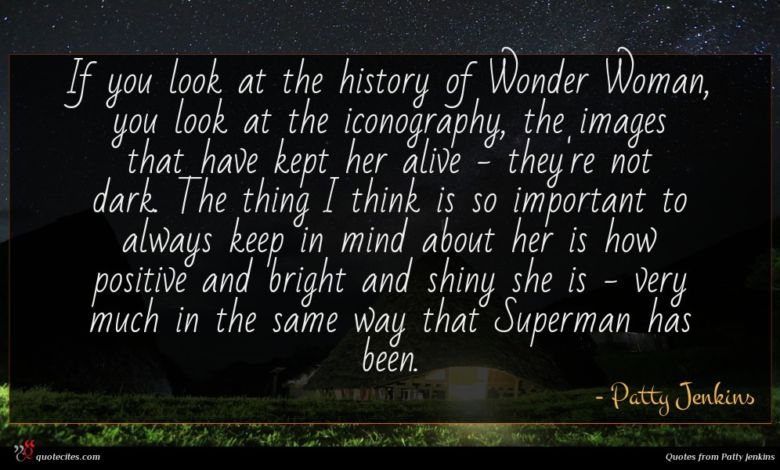 If you look at the history of Wonder Woman, you look at the iconography, the images that have kept her alive - they're not dark. The thing I think is so important to always keep in mind about her is how positive and bright and shiny she is - very much in the same way that Superman has been.
