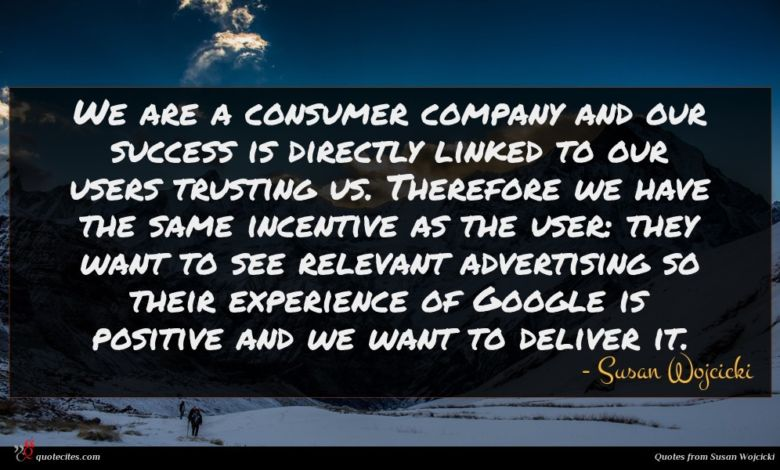 We are a consumer company and our success is directly linked to our users trusting us. Therefore we have the same incentive as the user: they want to see relevant advertising so their experience of Google is positive and we want to deliver it.