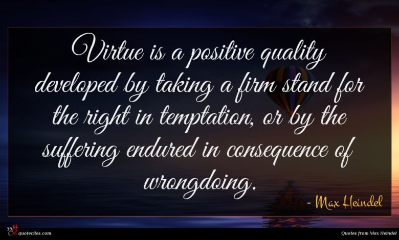 Virtue is a positive quality developed by taking a firm stand for the right in temptation, or by the suffering endured in consequence of wrongdoing.