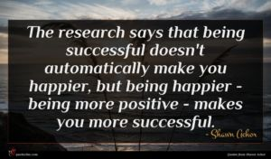 Shawn Achor quote : The research says that ...