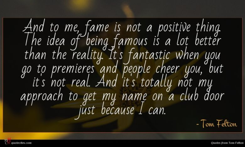 And to me, fame is not a positive thing. The idea of being famous is a lot better than the reality. It's fantastic when you go to premieres and people cheer you, but it's not real. And it's totally not my approach to get my name on a club door just because I can.