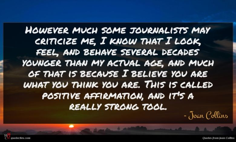 However much some journalists may criticize me, I know that I look, feel, and behave several decades younger than my actual age, and much of that is because I believe you are what you think you are. This is called positive affirmation, and it's a really strong tool.