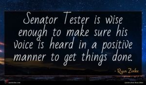 Ryan Zinke quote : Senator Tester is wise ...