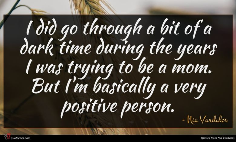I did go through a bit of a dark time during the years I was trying to be a mom. But I'm basically a very positive person.