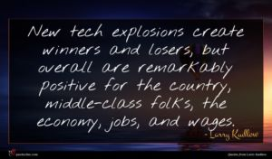 Larry Kudlow quote : New tech explosions create ...