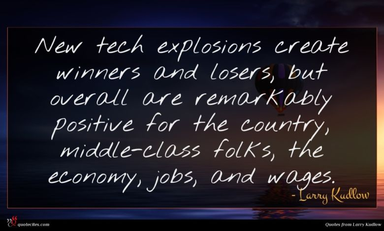 New tech explosions create winners and losers, but overall are remarkably positive for the country, middle-class folks, the economy, jobs, and wages.