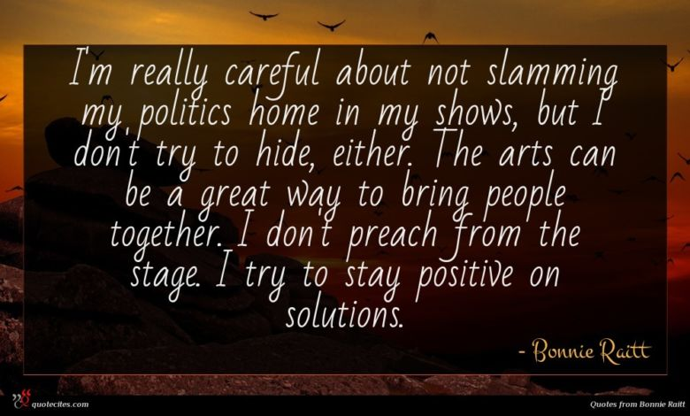 I'm really careful about not slamming my politics home in my shows, but I don't try to hide, either. The arts can be a great way to bring people together. I don't preach from the stage. I try to stay positive on solutions.