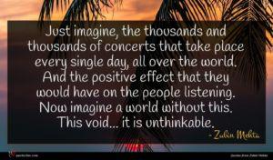 Zubin Mehta quote : Just imagine the thousands ...