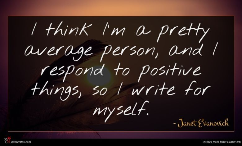 I think I'm a pretty average person, and I respond to positive things, so I write for myself.