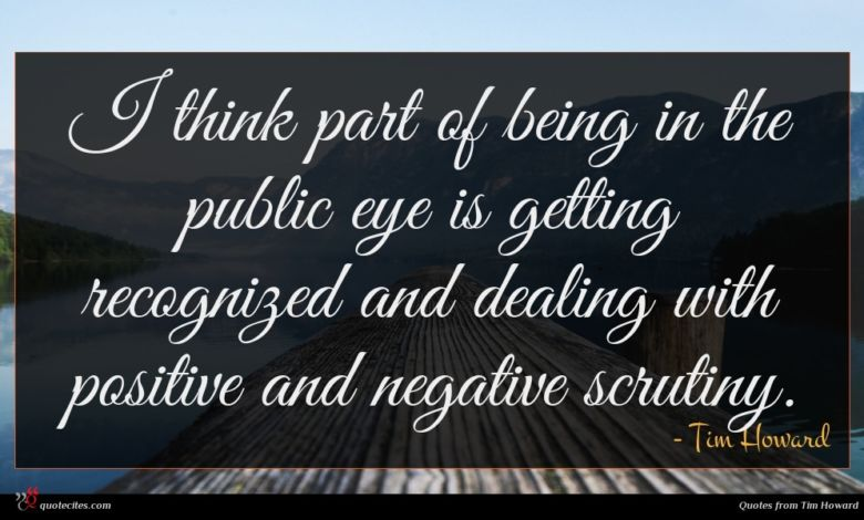 I think part of being in the public eye is getting recognized and dealing with positive and negative scrutiny.