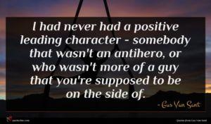 Gus Van Sant quote : I had never had ...