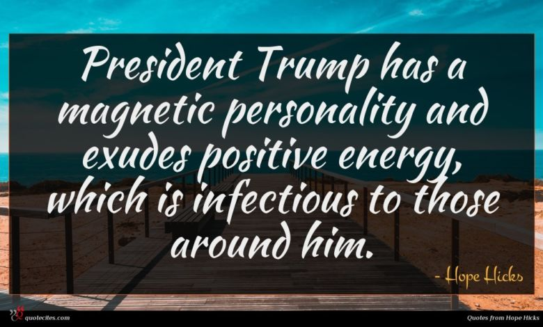 President Trump has a magnetic personality and exudes positive energy, which is infectious to those around him.