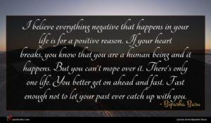 Bipasha Basu quote : I believe everything negative ...