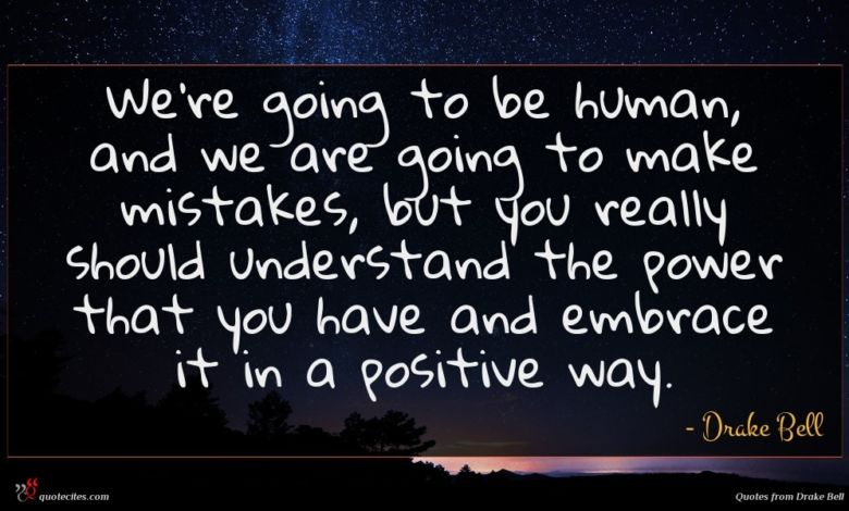 We're going to be human, and we are going to make mistakes, but you really should understand the power that you have and embrace it in a positive way.