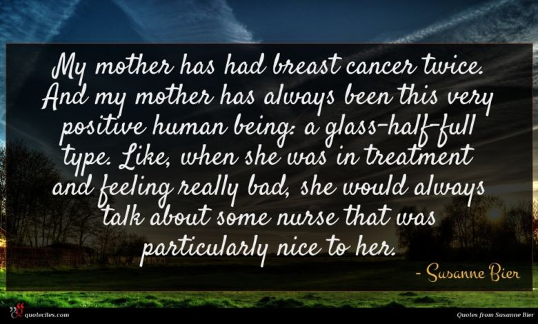 My mother has had breast cancer twice. And my mother has always been this very positive human being: a glass-half-full type. Like, when she was in treatment and feeling really bad, she would always talk about some nurse that was particularly nice to her.