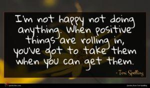 Tori Spelling quote : I'm not happy not ...